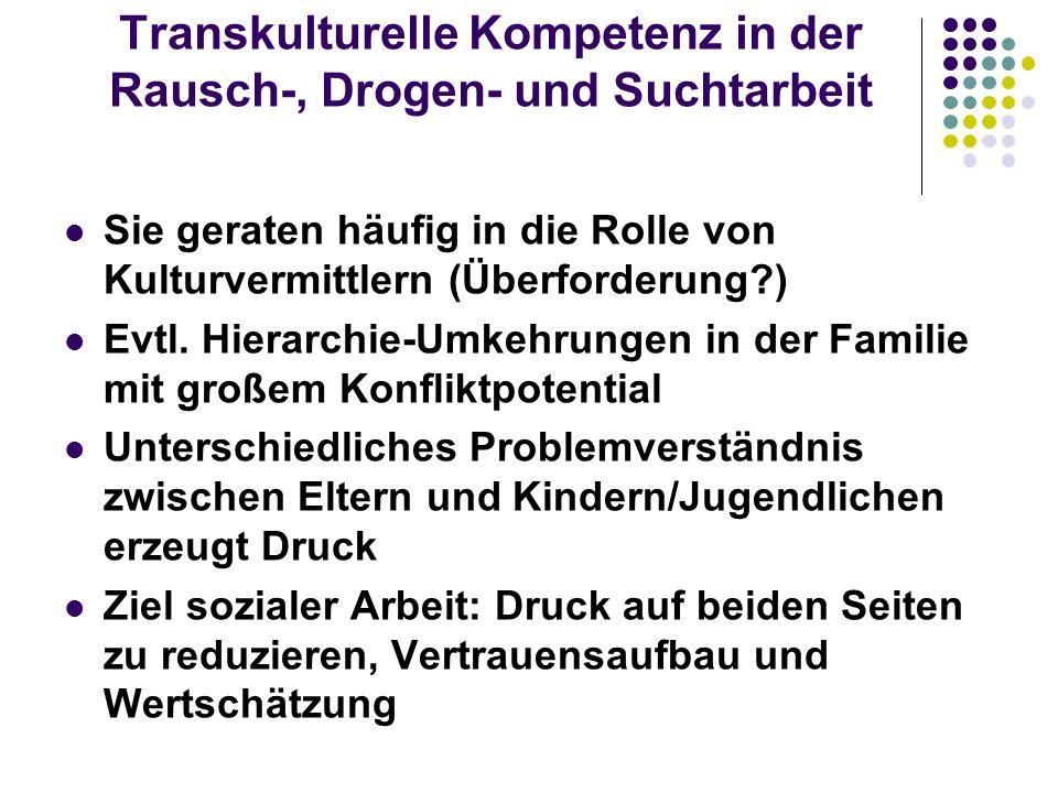 Transkulturelle Kompetenz in der Rausch-, Drogen- und Suchtarbeit Sie geraten häufig in die Rolle von Kulturvermittlern (Überforderung?) Evtl. Hierarc