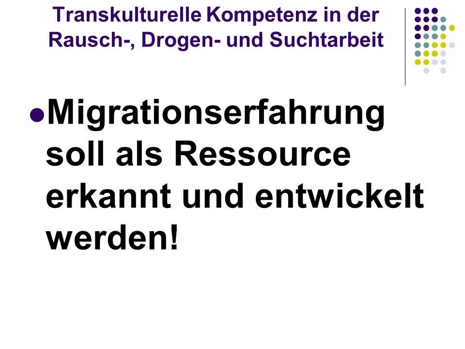 Transkulturelle Kompetenz in der Rausch-, Drogen- und Suchtarbeit Migrationserfahrung soll als Ressource erkannt und entwickelt werden!