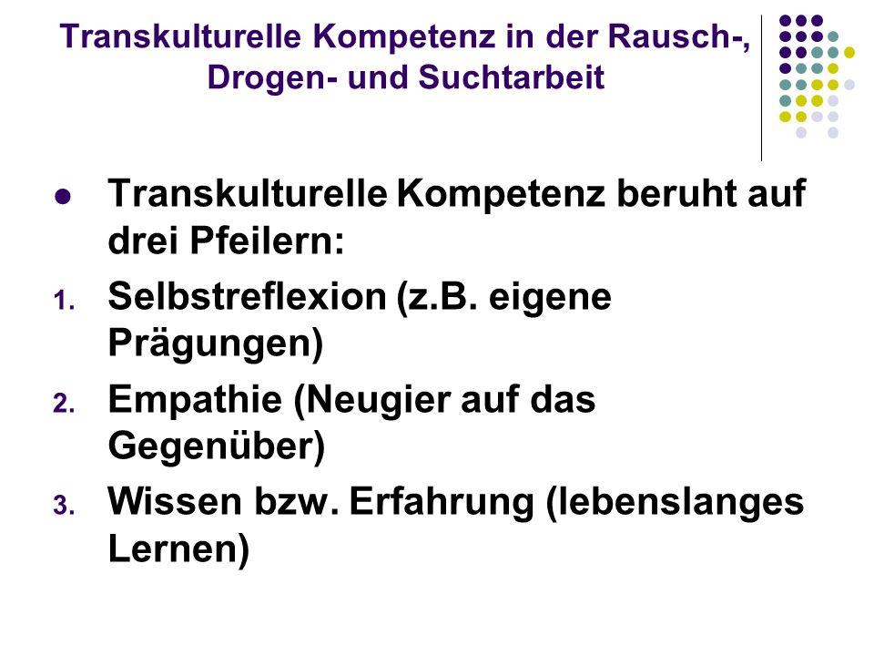 Transkulturelle Kompetenz in der Rausch-, Drogen- und Suchtarbeit Transkulturelle Kompetenz beruht auf drei Pfeilern: 1. Selbstreflexion (z.B. eigene