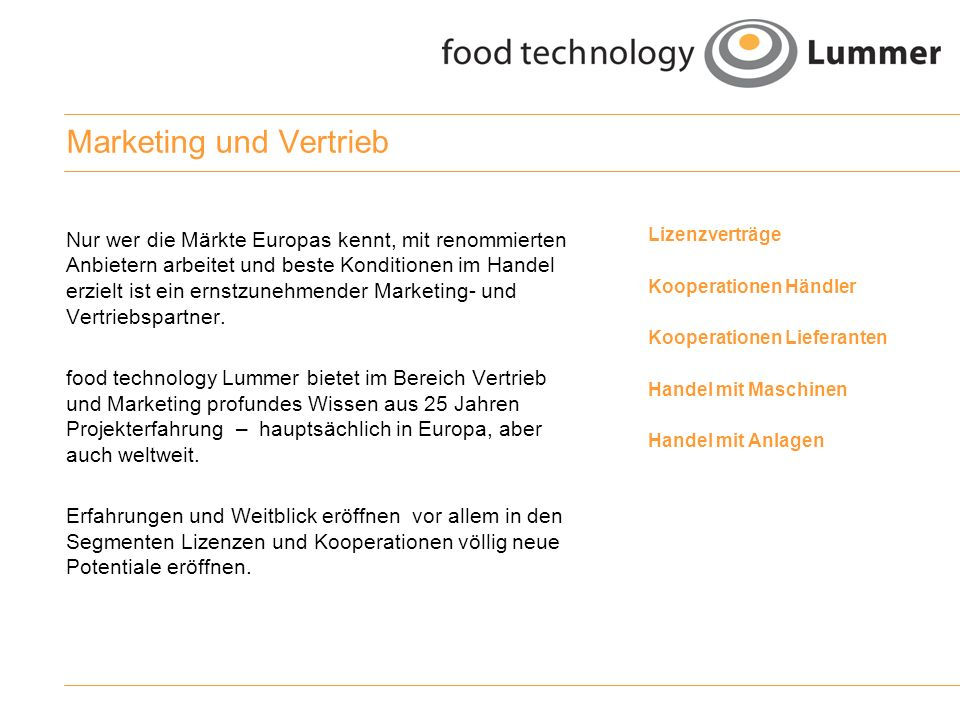 Reden wir miteinander food technology Lummer Alfons Lummer Am Bauhof 9 33129 Delbrück Germany Tel.: +49 (0) 5250 - 993670 Fax: +49 (0) 5250 - 993840 Mobil: +49 (0) 171 - 9937101 Mail: info@foodtechconsult.de Web: www.foodtechconsult.de