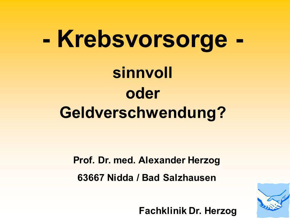 - Krebsvorsorge - sinnvoll oder Geldverschwendung? Prof. Dr. med. Alexander Herzog 63667 Nidda / Bad Salzhausen Fachklinik Dr. Herzog
