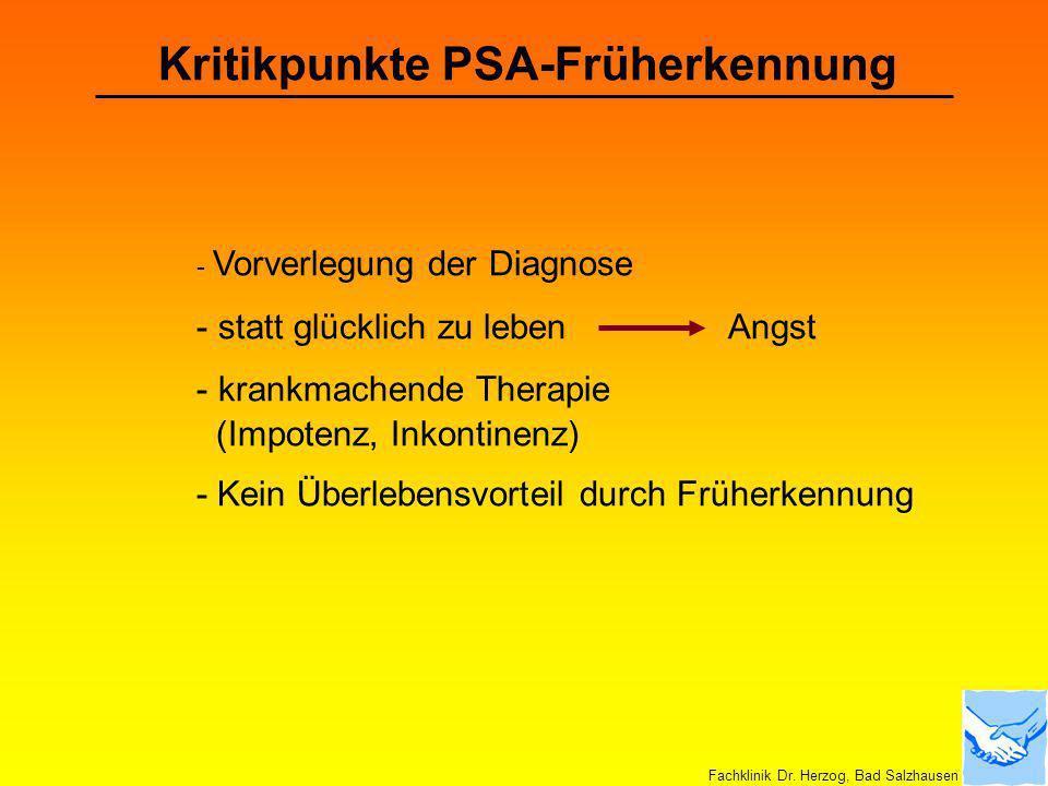 Kritikpunkte PSA-Früherkennung - Vorverlegung der Diagnose - statt glücklich zu leben Angst - krankmachende Therapie (Impotenz, Inkontinenz) - Kein Üb