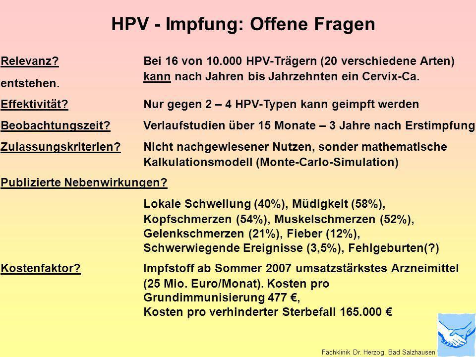 HPV - Impfung: Offene Fragen Relevanz?Bei 16 von 10.000 HPV-Trägern (20 verschiedene Arten) kann nach Jahren bis Jahrzehnten ein Cervix-Ca. entstehen.