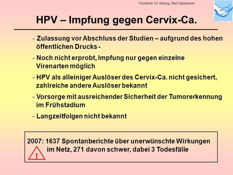 HPV – Impfung gegen Cervix-Ca. - Zulassung vor Abschluss der Studien – aufgrund des hohen öffentlichen Drucks - - Noch nicht erprobt, Impfung nur gege