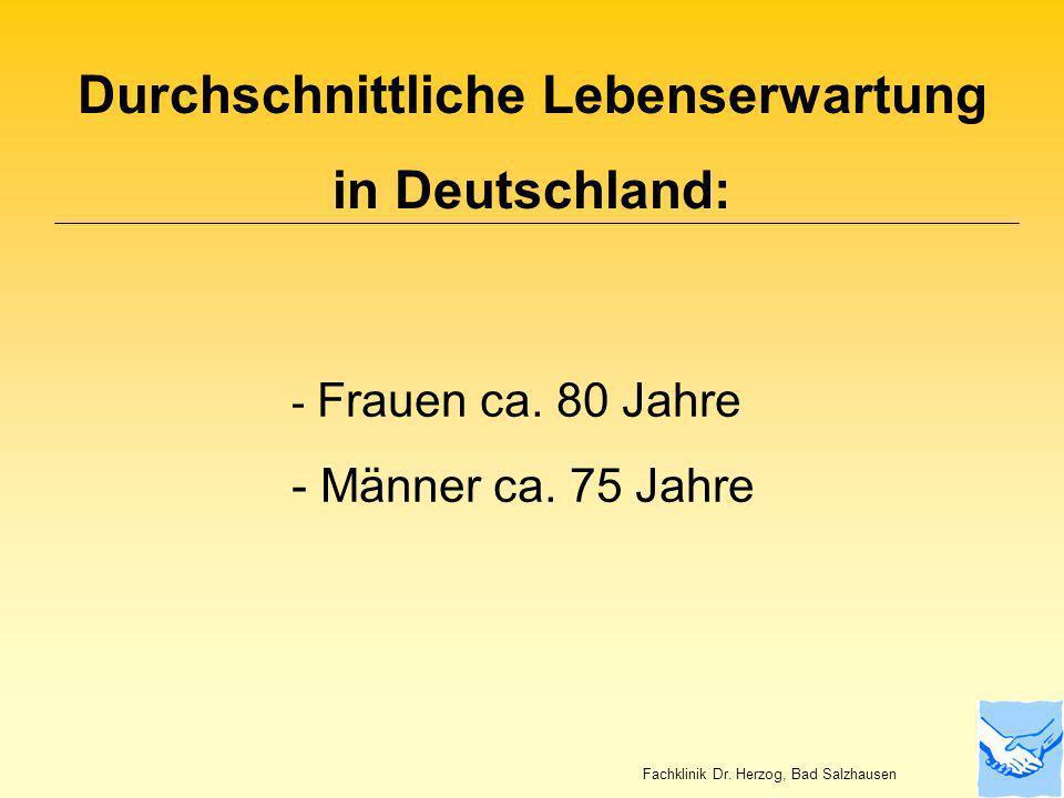 Durchschnittliche Lebenserwartung in Deutschland: - Frauen ca. 80 Jahre - Männer ca. 75 Jahre Fachklinik Dr. Herzog, Bad Salzhausen