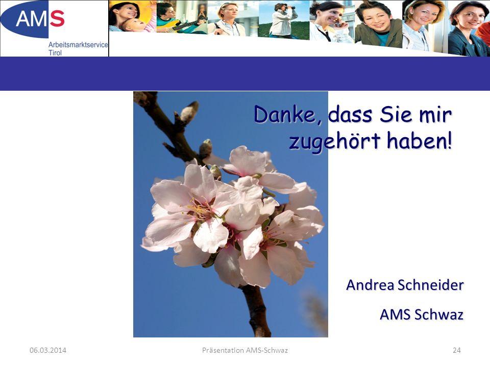 06.03.2014Präsentation AMS-Schwaz24 Danke, dass Sie mir zugehört haben! Andrea Schneider AMS Schwaz