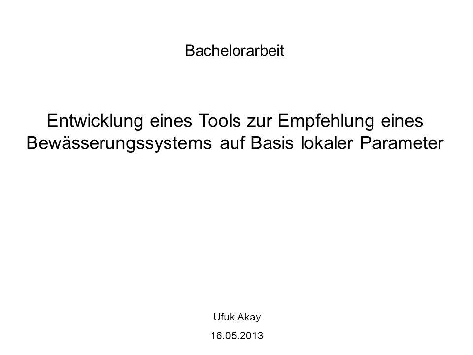 Bachelorarbeit Entwicklung eines Tools zur Empfehlung eines Bewässerungssystems auf Basis lokaler Parameter Ufuk Akay 16.05.2013