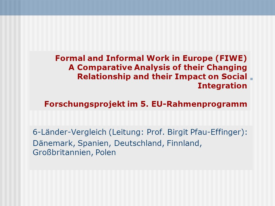 Formal and Informal Work in Europe (FIWE) A Comparative Analysis of their Changing Relationship and their Impact on Social Integration Forschungsproje