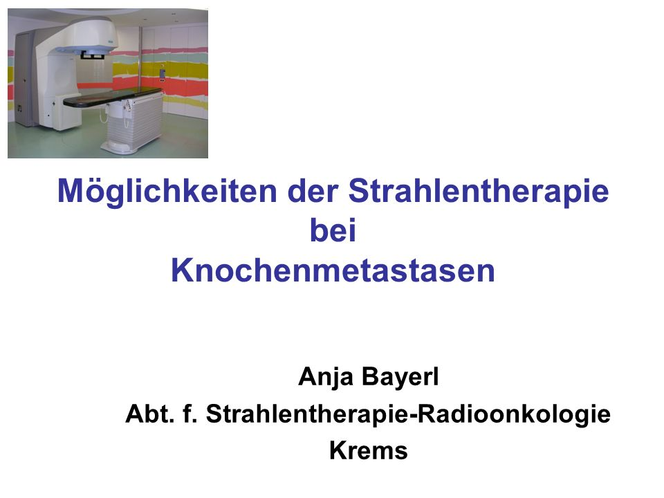 Möglichkeiten der Strahlentherapie bei Knochenmetastasen Anja Bayerl Abt. f. Strahlentherapie-Radioonkologie Krems