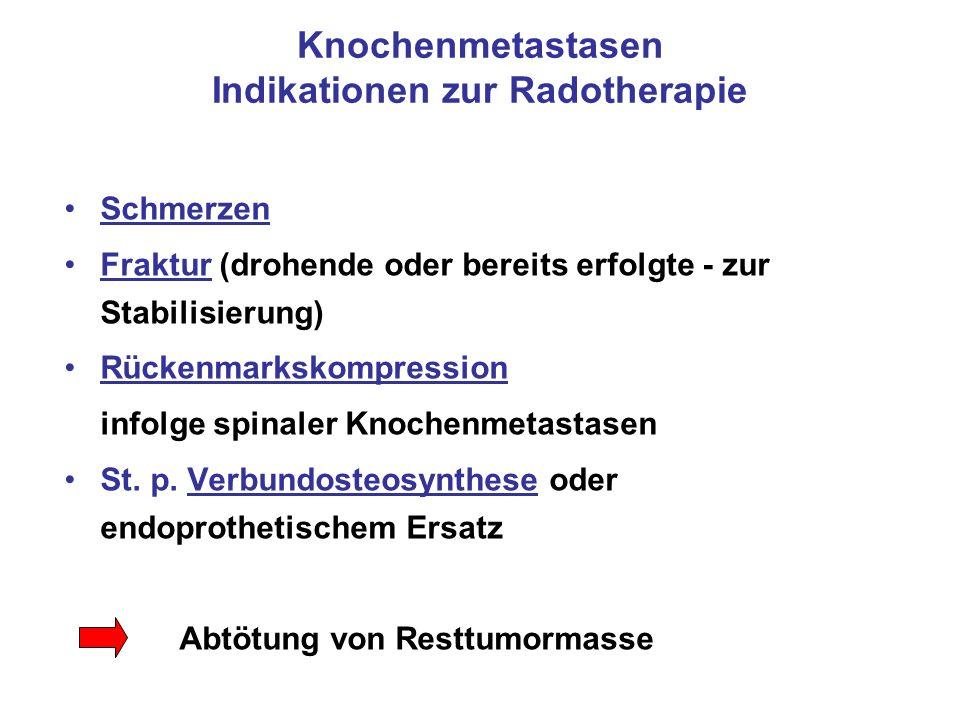 Knochenmetastasen Indikationen zur Radotherapie Schmerzen Fraktur (drohende oder bereits erfolgte - zur Stabilisierung) Rückenmarkskompression infolge