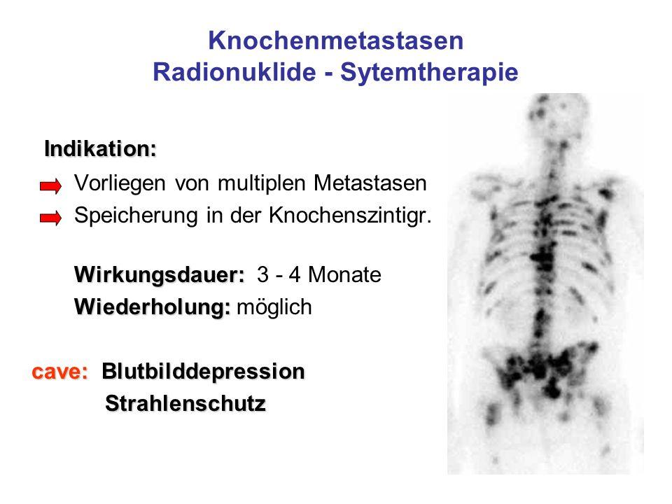 Knochenmetastasen Radionuklide - Sytemtherapie Indikation: Indikation: Vorliegen von multiplen Metastasen Speicherung in der Knochenszintigr. Wirkungs