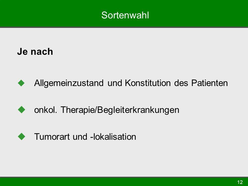 12 Sortenwahl Je nach Allgemeinzustand und Konstitution des Patienten onkol. Therapie/Begleiterkrankungen Tumorart und -lokalisation