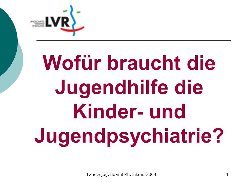 Landesjugendamt Rheinland 20041 Wofür braucht die Jugendhilfe die Kinder- und Jugendpsychiatrie?