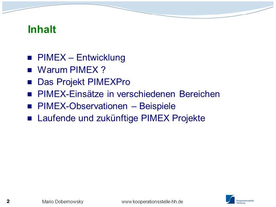 Mario Dobernowsky www.kooperationsstelle-hh.de 3 Erste Entwicklung in Schweden in den späten 80er Jahren Seit 1998 ist PIMEX bei der Kooperationsstelle Hamburg im Einsatz 2004 Durchführung des Projekts PIMEXPRO in Deutschland und Griechenland mit dem neuentwickelten KOHS-PIMEX-System Seitdem mehr als 200 Messungen an ca.