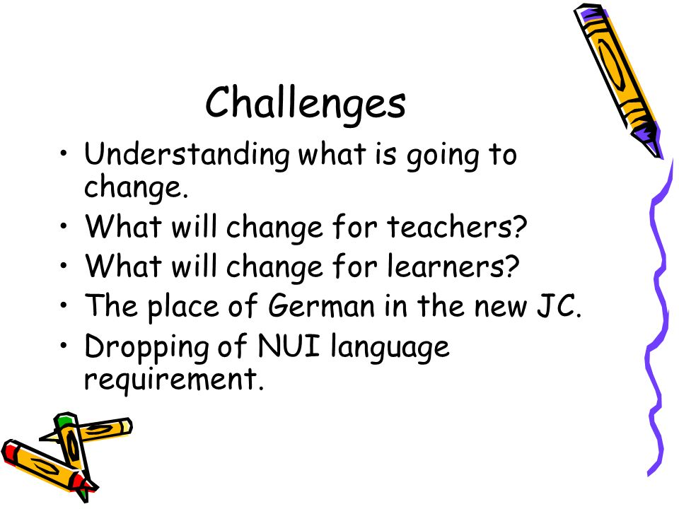 Challenges Understanding what is going to change. What will change for teachers? What will change for learners? The place of German in the new JC. Dro