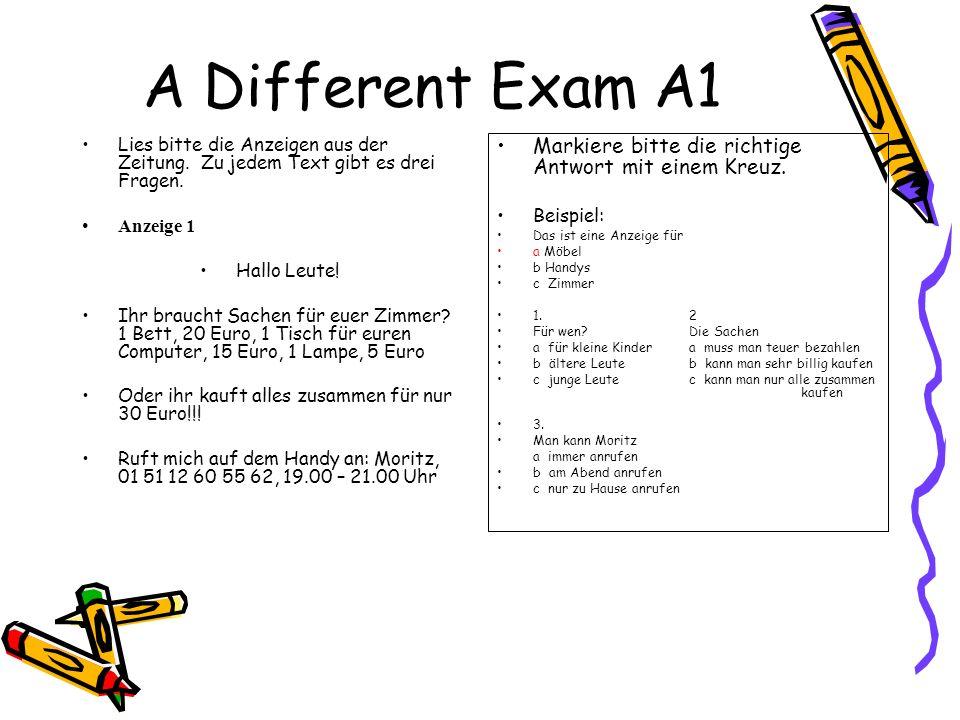 A Different Exam A1 Lies bitte die Anzeigen aus der Zeitung. Zu jedem Text gibt es drei Fragen. Anzeige 1 Hallo Leute! Ihr braucht Sachen für euer Zim