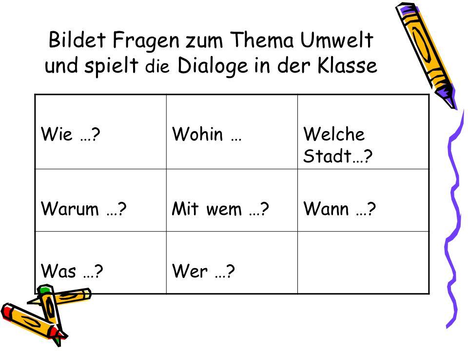 Bildet Fragen zum Thema Umwelt und spielt die Dialoge in der Klasse Wie …?Wohin …Welche Stadt…? Warum …?Mit wem …?Wann …? Was …?Wer …?
