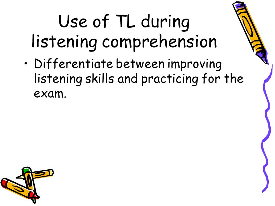 Use of TL during listening comprehension Differentiate between improving listening skills and practicing for the exam.