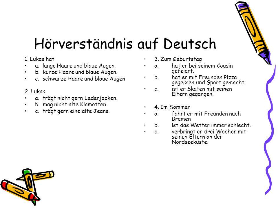 Hörverständnis auf Deutsch 1. Lukas hat a. lange Haare und blaue Augen. b. kurze Haare und blaue Augen. c. schwarze Haare und blaue Augen 2. Lukas a.