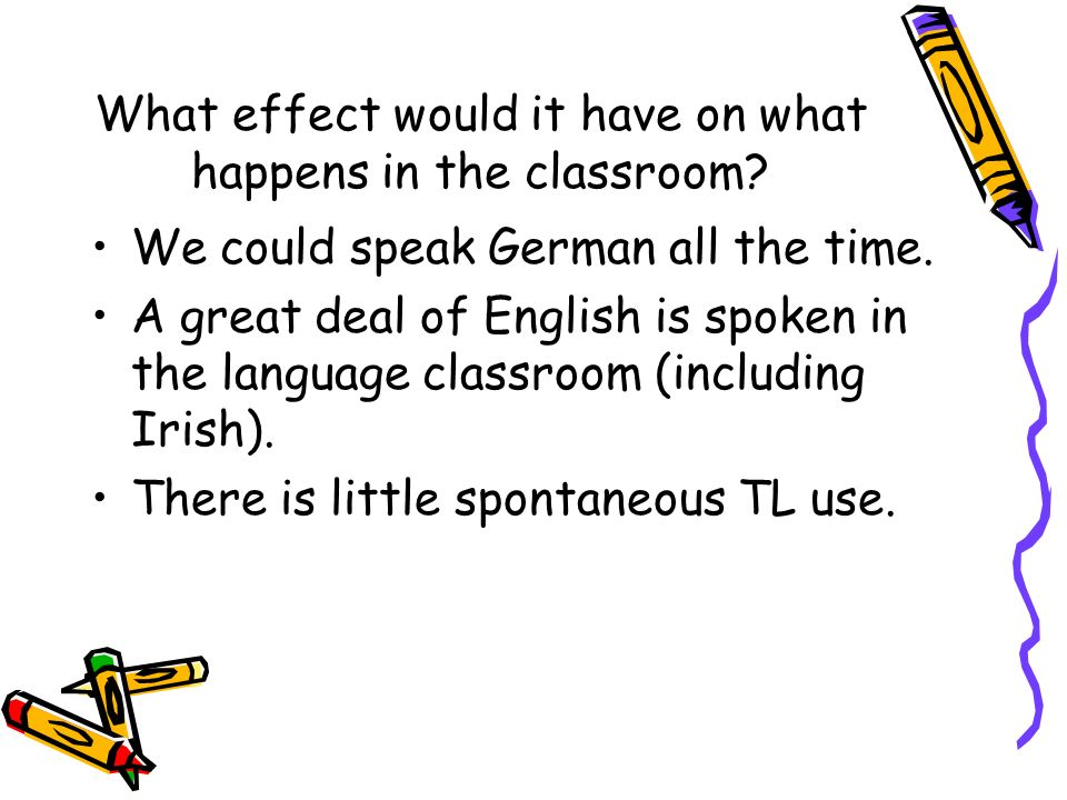 What effect would it have on what happens in the classroom? We could speak German all the time. A great deal of English is spoken in the language clas