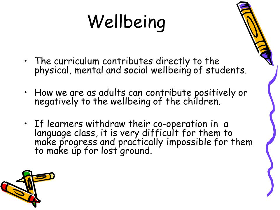 Wellbeing The curriculum contributes directly to the physical, mental and social wellbeing of students. How we are as adults can contribute positively