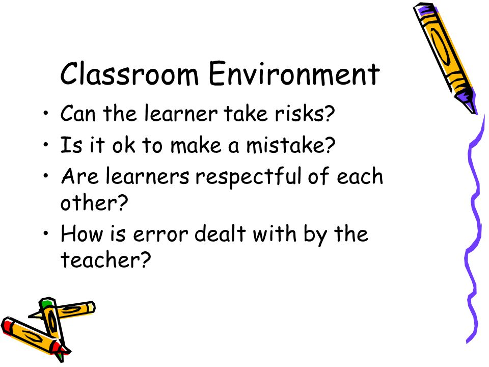 Classroom Environment Can the learner take risks? Is it ok to make a mistake? Are learners respectful of each other? How is error dealt with by the te