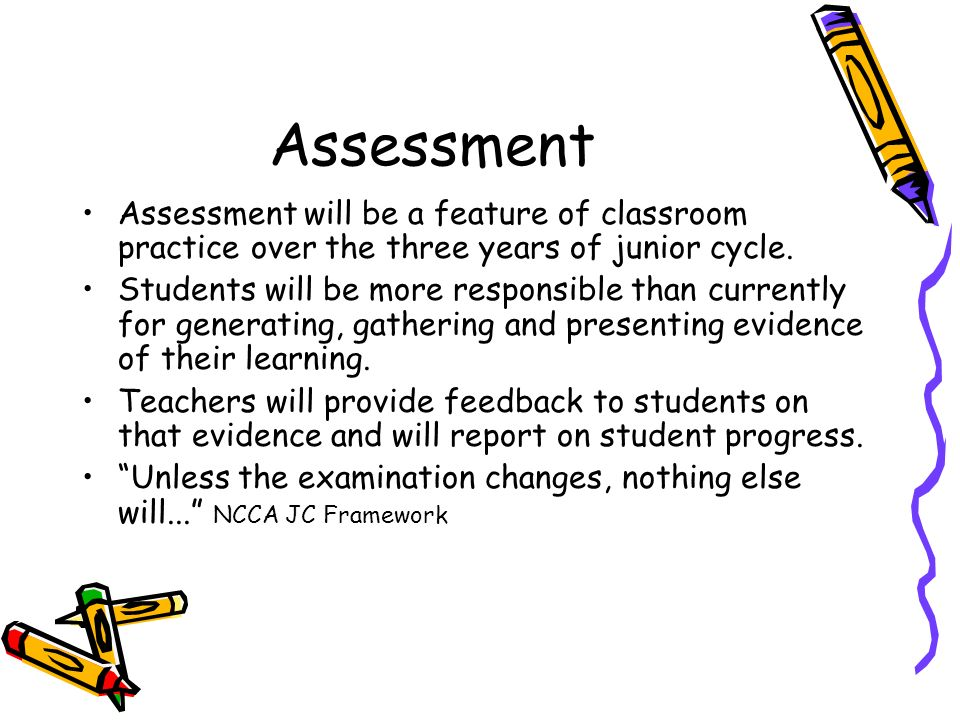 Assessment Assessment will be a feature of classroom practice over the three years of junior cycle. Students will be more responsible than currently f