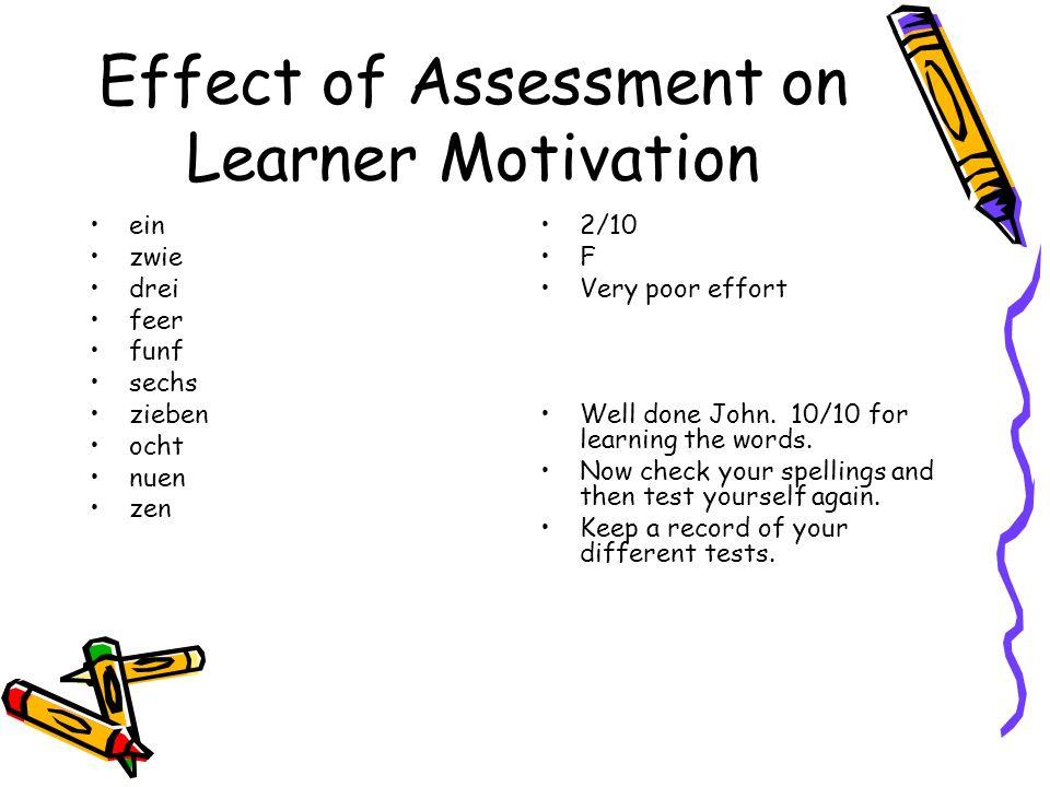 Effect of Assessment on Learner Motivation ein zwie drei feer funf sechs zieben ocht nuen zen 2/10 F Very poor effort Well done John. 10/10 for learni