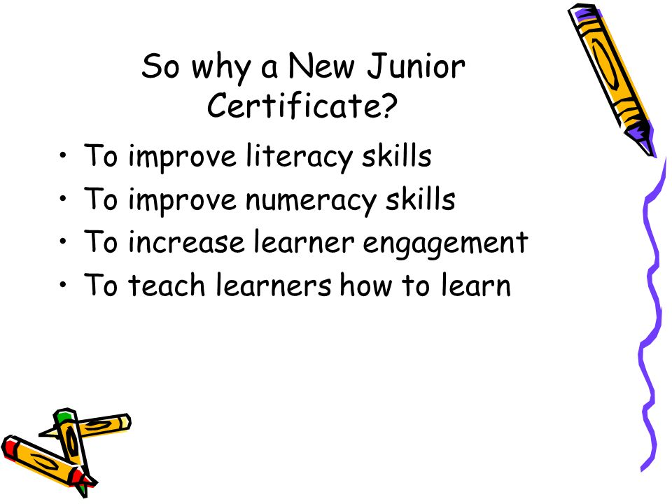 So why a New Junior Certificate? To improve literacy skills To improve numeracy skills To increase learner engagement To teach learners how to learn