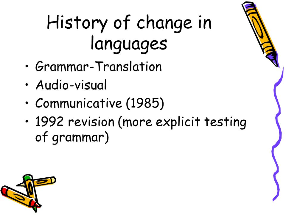 History of change in languages Grammar-Translation Audio-visual Communicative (1985) 1992 revision (more explicit testing of grammar)