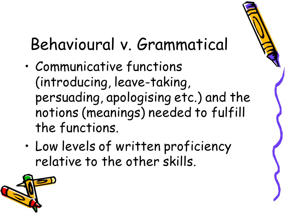 Behavioural v. Grammatical Communicative functions (introducing, leave-taking, persuading, apologising etc.) and the notions (meanings) needed to fulf