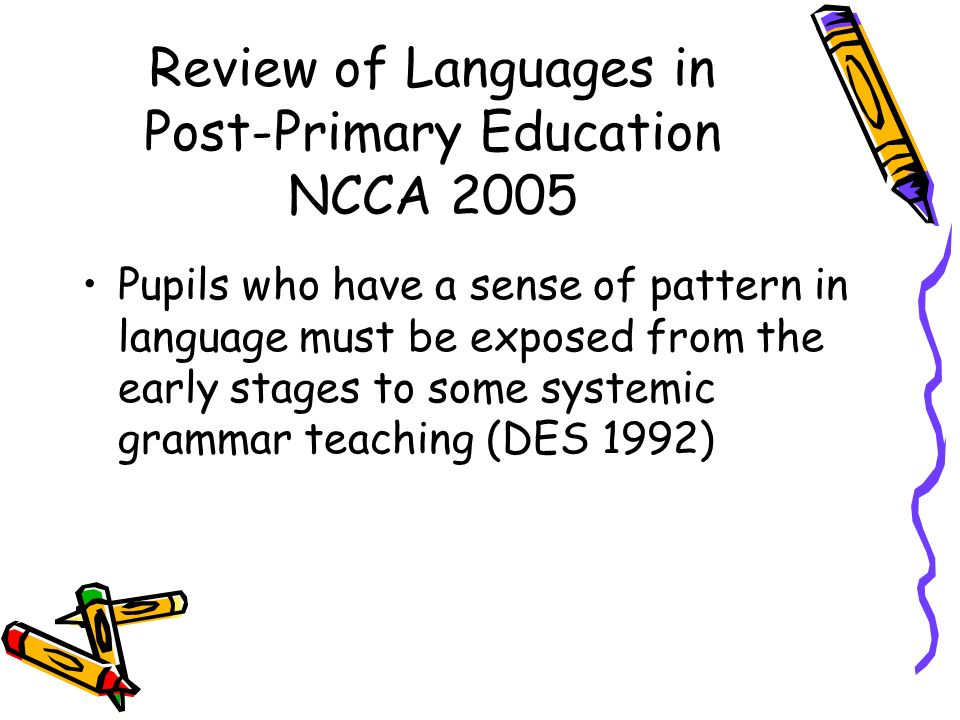 Review of Languages in Post-Primary Education NCCA 2005 Pupils who have a sense of pattern in language must be exposed from the early stages to some s