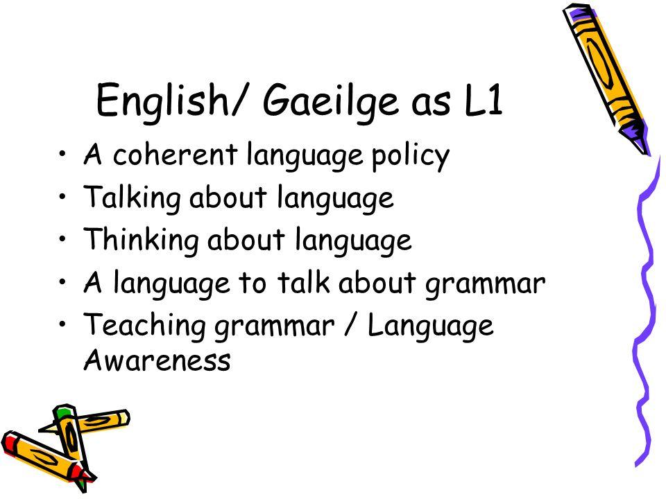 English/ Gaeilge as L1 A coherent language policy Talking about language Thinking about language A language to talk about grammar Teaching grammar / L