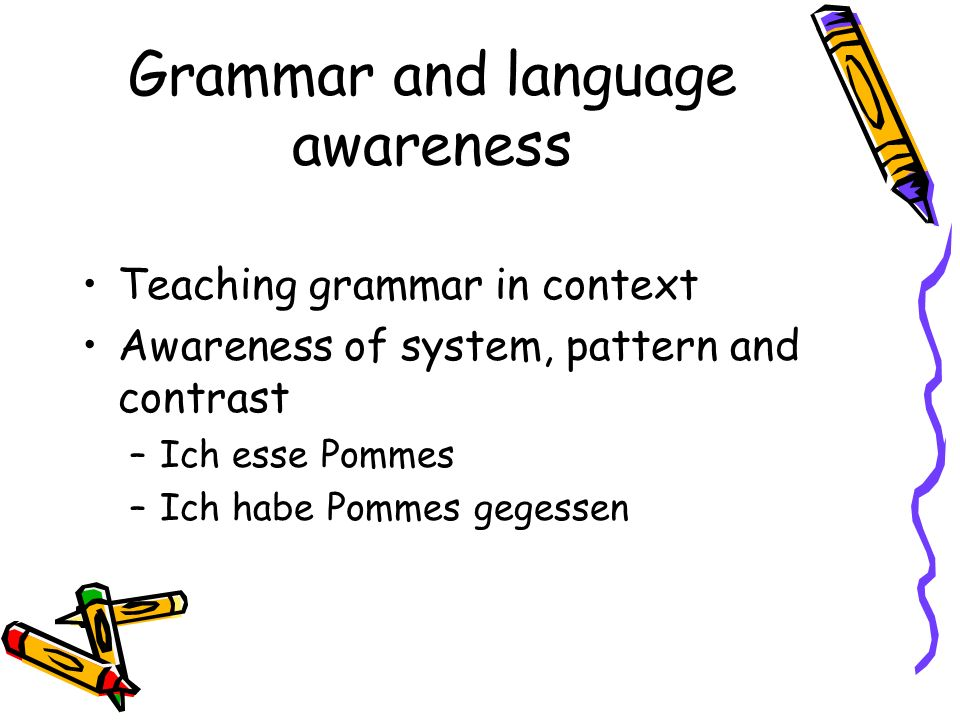 Grammar and language awareness Teaching grammar in context Awareness of system, pattern and contrast –Ich esse Pommes –Ich habe Pommes gegessen