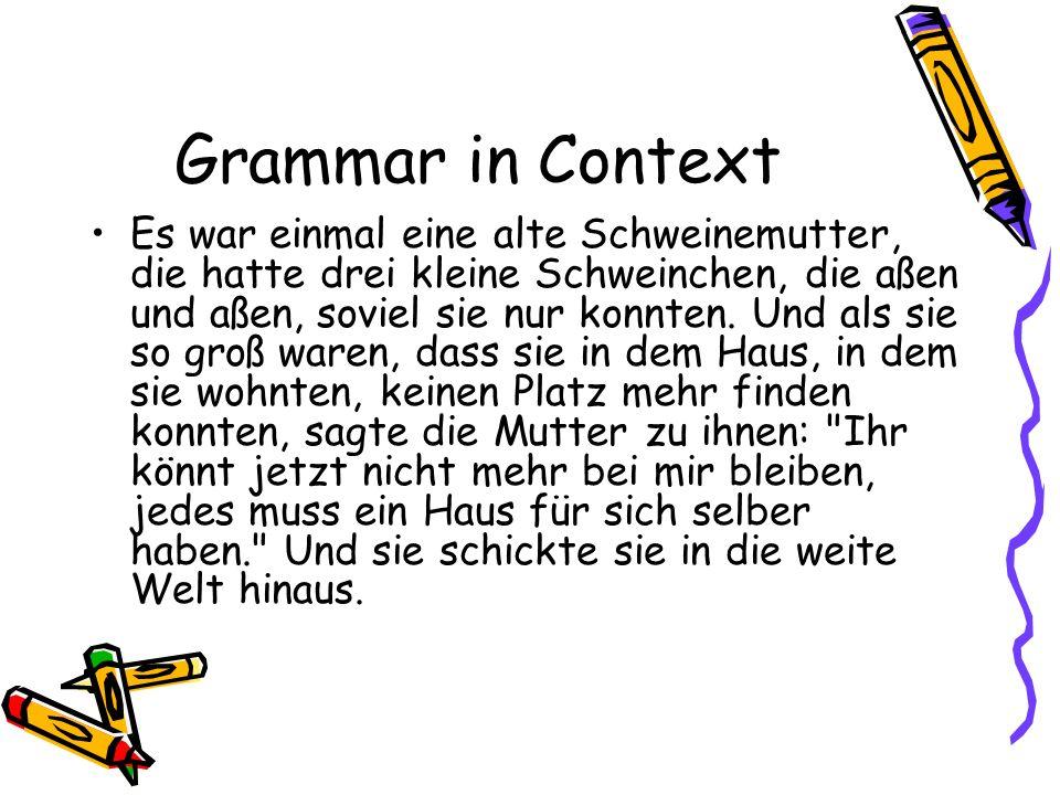 Grammar in Context Es war einmal eine alte Schweinemutter, die hatte drei kleine Schweinchen, die aßen und aßen, soviel sie nur konnten. Und als sie s