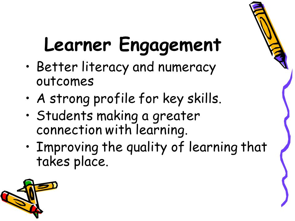 Learner Engagement Better literacy and numeracy outcomes A strong profile for key skills. Students making a greater connection with learning. Improvin