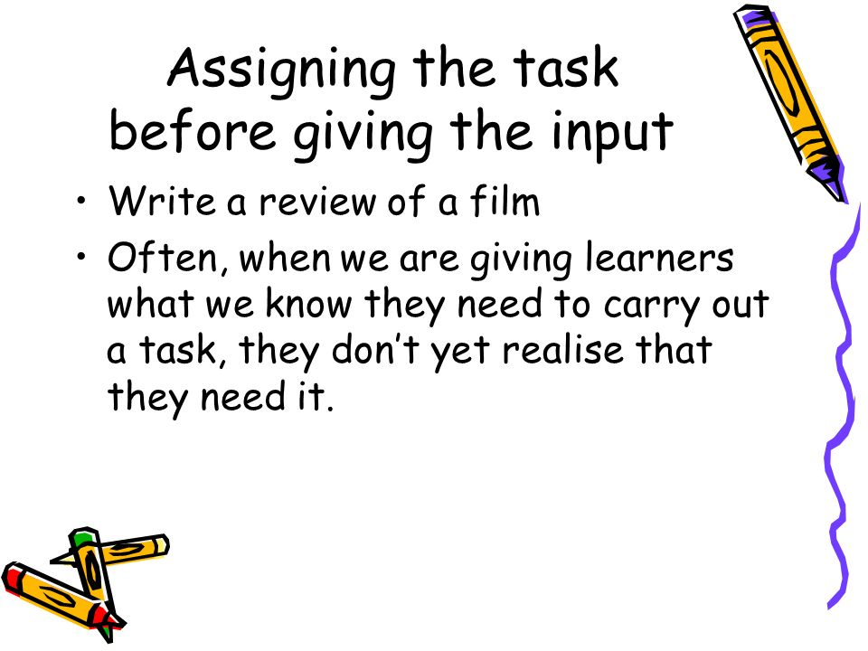 Assigning the task before giving the input Write a review of a film Often, when we are giving learners what we know they need to carry out a task, the