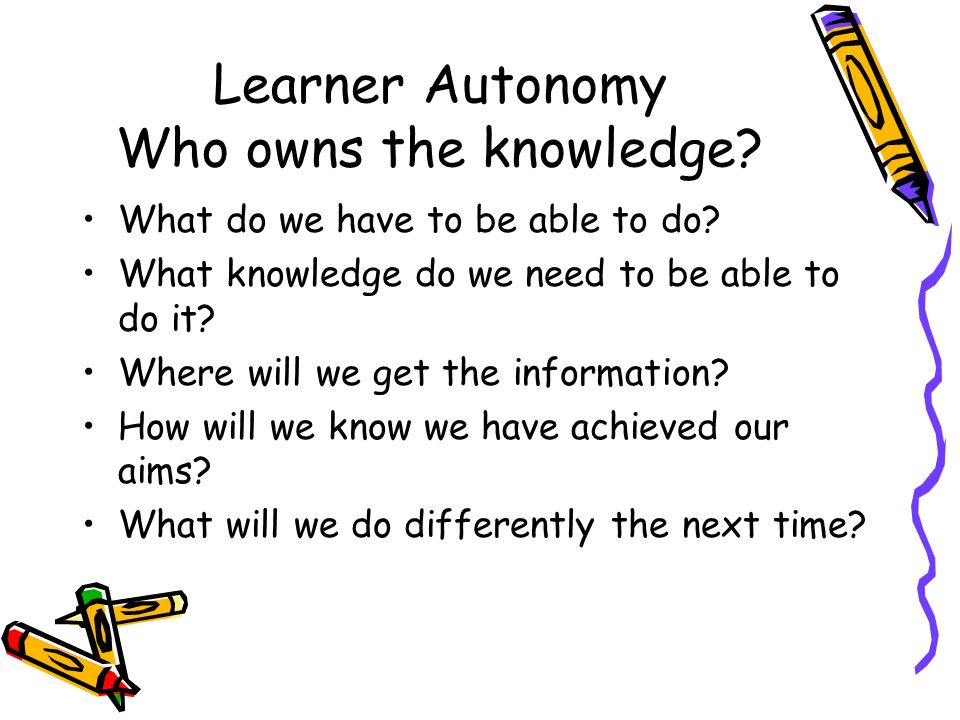 Learner Autonomy Who owns the knowledge? What do we have to be able to do? What knowledge do we need to be able to do it? Where will we get the inform
