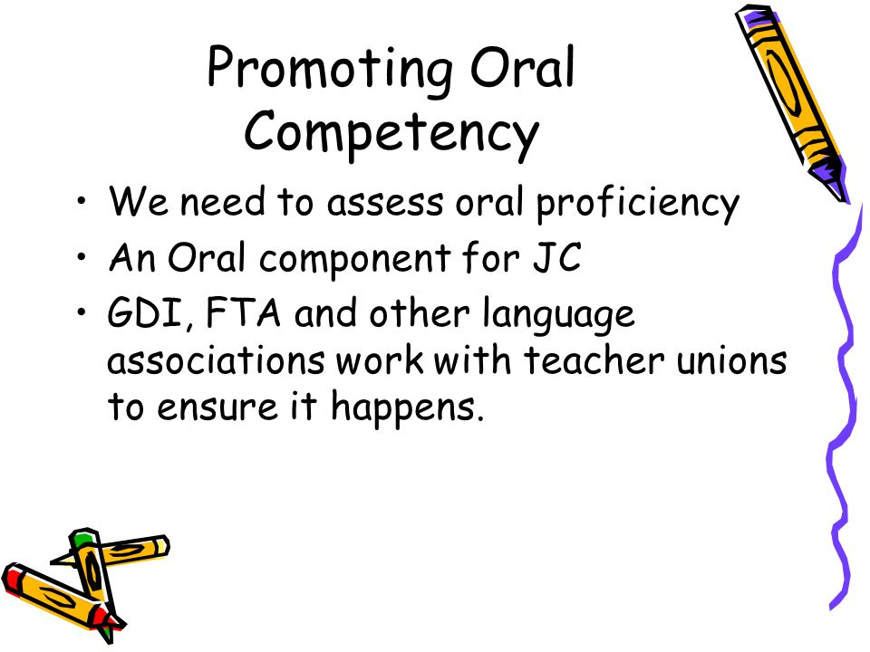 Promoting Oral Competency We need to assess oral proficiency An Oral component for JC GDI, FTA and other language associations work with teacher union