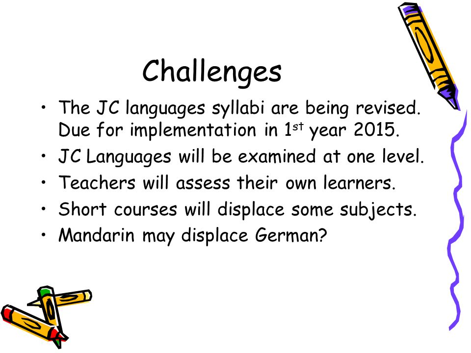 Challenges The JC languages syllabi are being revised. Due for implementation in 1 st year 2015. JC Languages will be examined at one level. Teachers