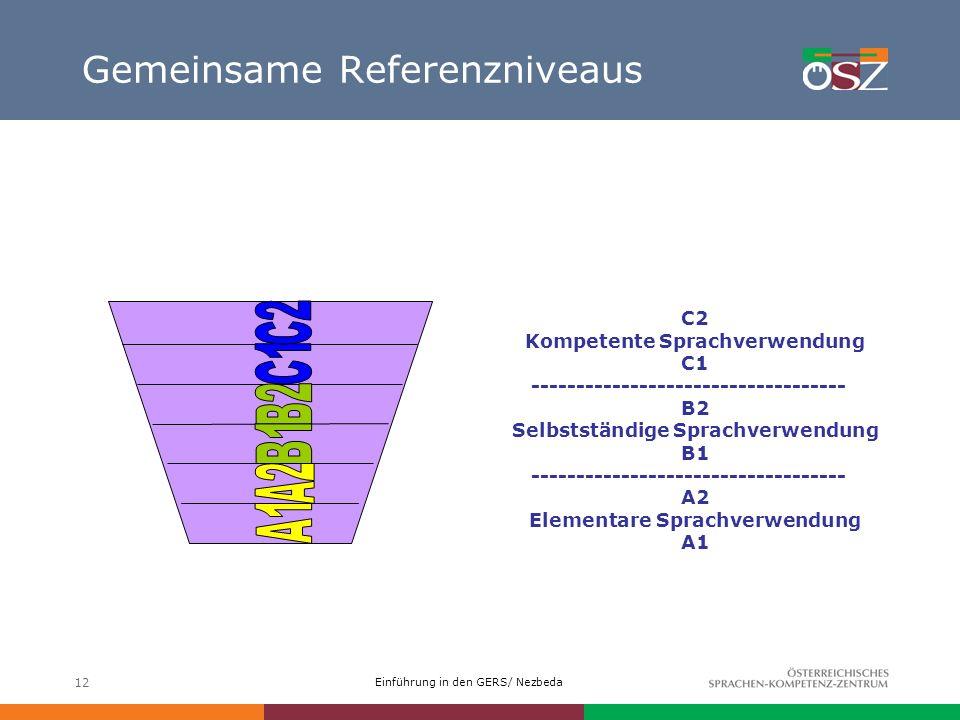 Einführung in den GERS/ Nezbeda 12 Gemeinsame Referenzniveaus C2 Kompetente Sprachverwendung C1 ----------------------------------- B2 Selbstständige