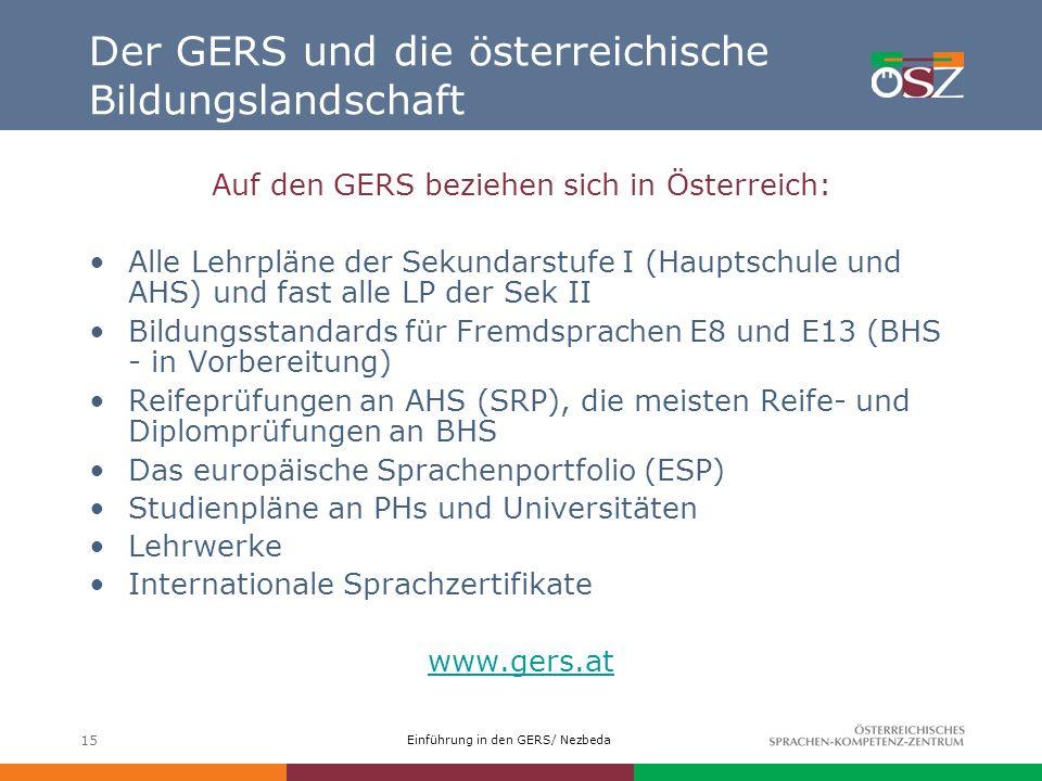 Einführung in den GERS/ Nezbeda 15 Der GERS und die österreichische Bildungslandschaft Auf den GERS beziehen sich in Österreich: Alle Lehrpläne der Se