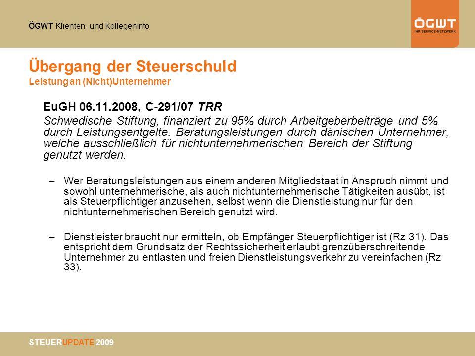 ÖGWT Klienten- und KollegenInfo STEUERUPDATE 2009 Übergang der Steuerschuld Leistung an (Nicht)Unternehmer EuGH 06.11.2008, C-291/07 TRR Schwedische S