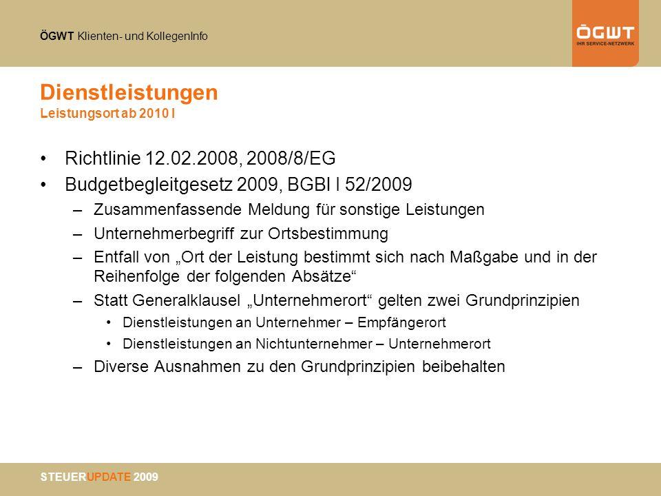 ÖGWT Klienten- und KollegenInfo STEUERUPDATE 2009 Dienstleistungen Leistungsort ab 2010 I Richtlinie 12.02.2008, 2008/8/EG Budgetbegleitgesetz 2009, B