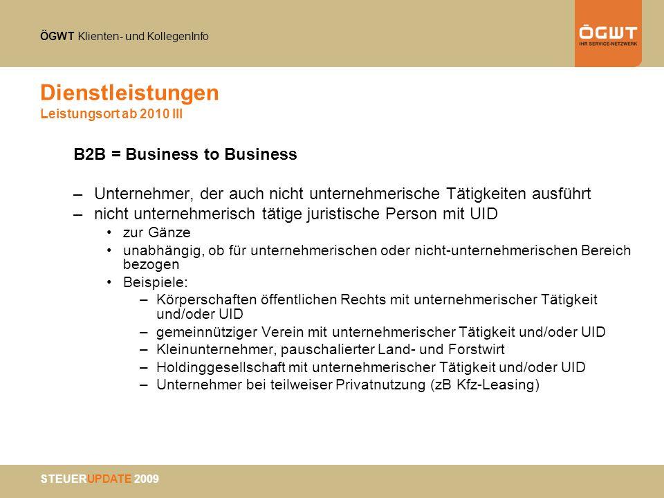 ÖGWT Klienten- und KollegenInfo STEUERUPDATE 2009 Dienstleistungen Leistungsort ab 2010 III B2B = Business to Business –Unternehmer, der auch nicht un