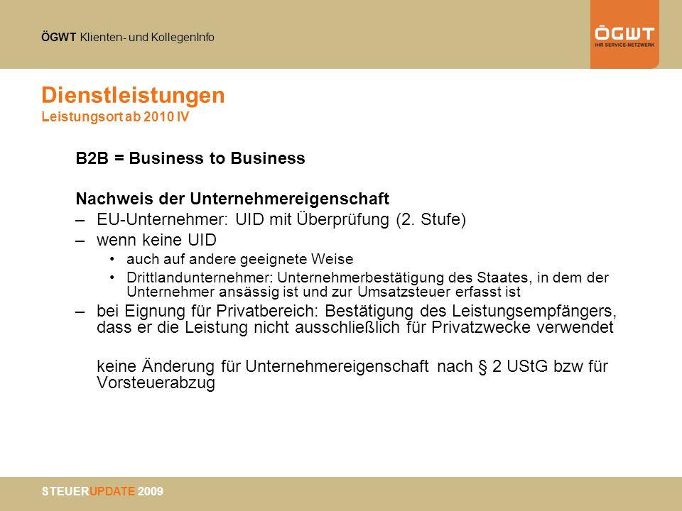 ÖGWT Klienten- und KollegenInfo STEUERUPDATE 2009 Dienstleistungen Leistungsort ab 2010 IV B2B = Business to Business Nachweis der Unternehmereigensch