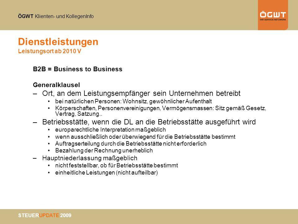 ÖGWT Klienten- und KollegenInfo STEUERUPDATE 2009 Dienstleistungen Leistungsort ab 2010 V B2B = Business to Business Generalklausel –Ort, an dem Leist