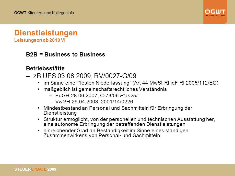 ÖGWT Klienten- und KollegenInfo STEUERUPDATE 2009 Dienstleistungen Leistungsort ab 2010 VI B2B = Business to Business Betriebsstätte –zB UFS 03.08.200