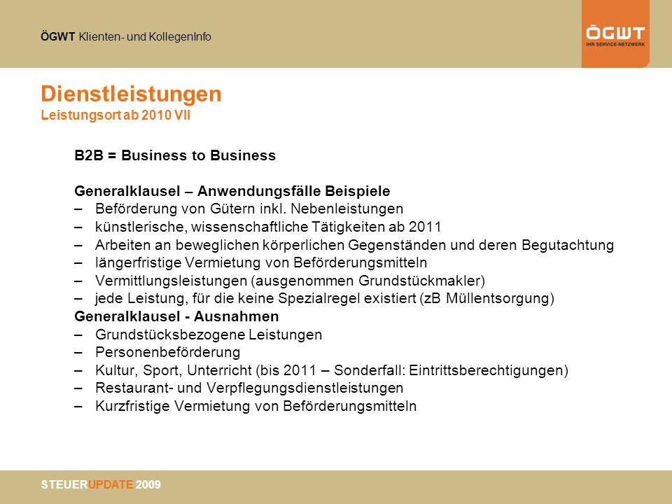 ÖGWT Klienten- und KollegenInfo STEUERUPDATE 2009 Dienstleistungen Leistungsort ab 2010 VII B2B = Business to Business Generalklausel – Anwendungsfäll