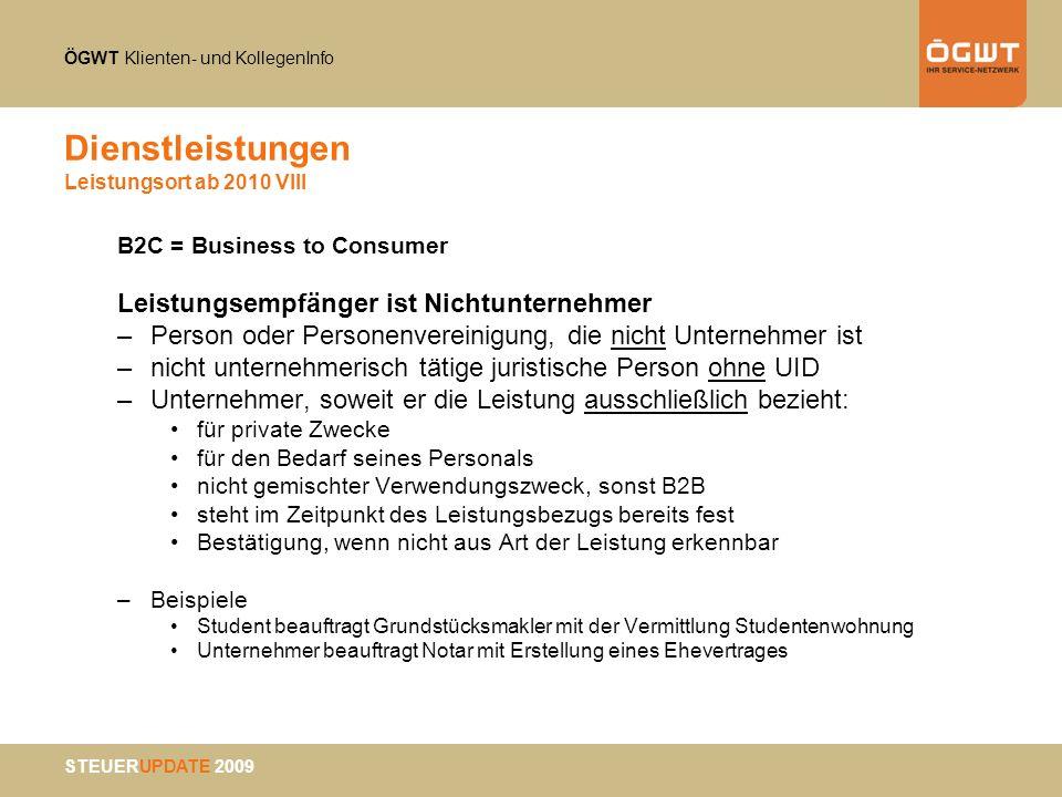 ÖGWT Klienten- und KollegenInfo STEUERUPDATE 2009 Dienstleistungen Leistungsort ab 2010 VIII B2C = Business to Consumer Leistungsempfänger ist Nichtun